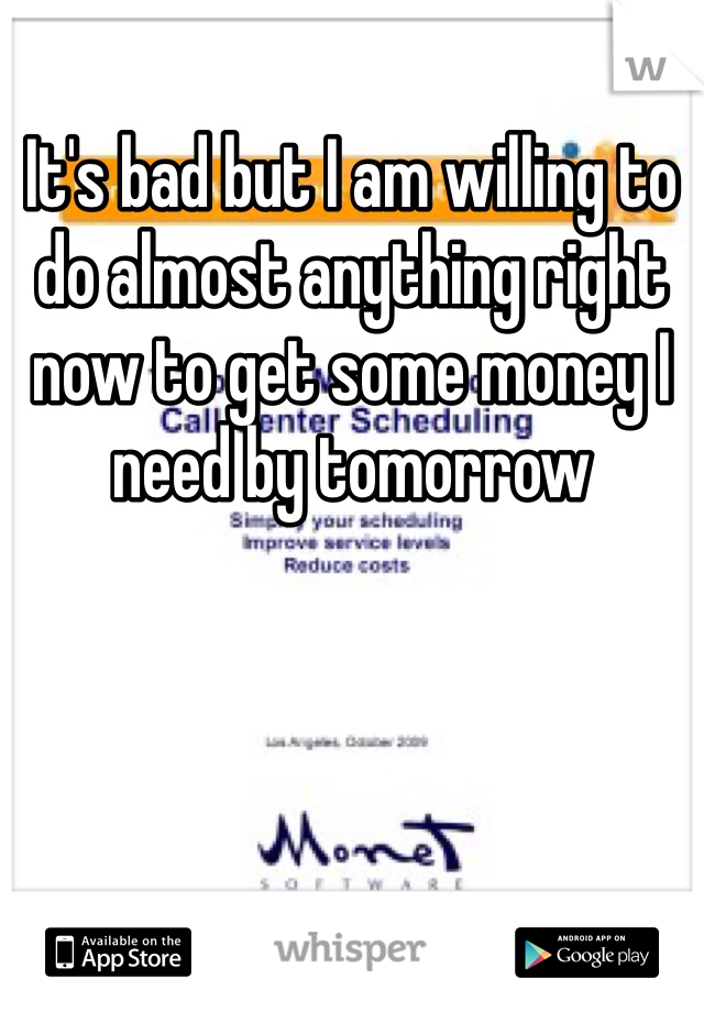 It's bad but I am willing to do almost anything right now to get some money I need by tomorrow