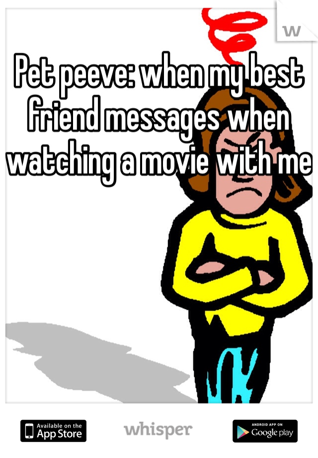 Pet peeve: when my best friend messages when watching a movie with me