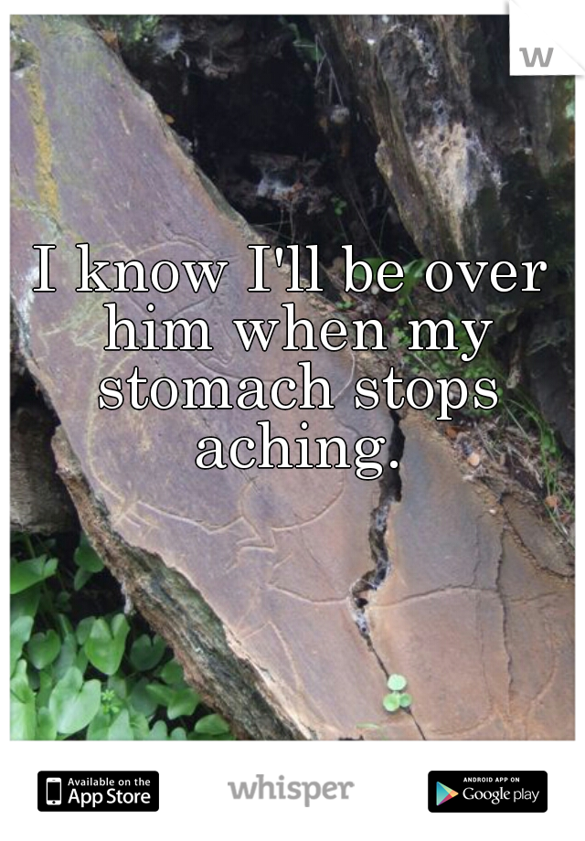 I know I'll be over him when my stomach stops aching.