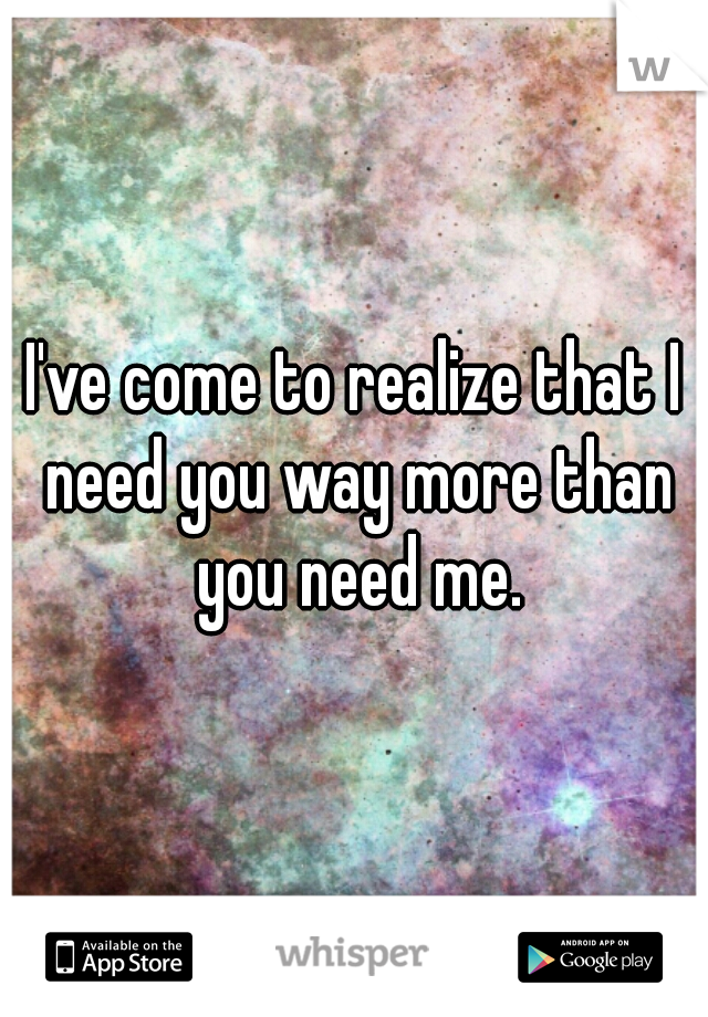 I've come to realize that I need you way more than you need me.