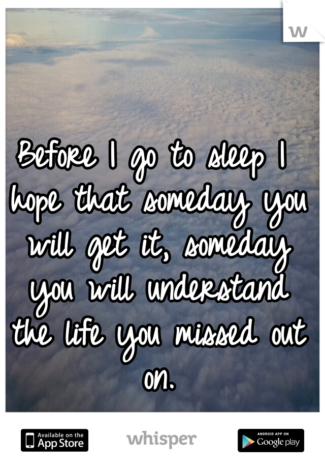 Before I go to sleep I hope that someday you will get it, someday you will understand the life you missed out on.