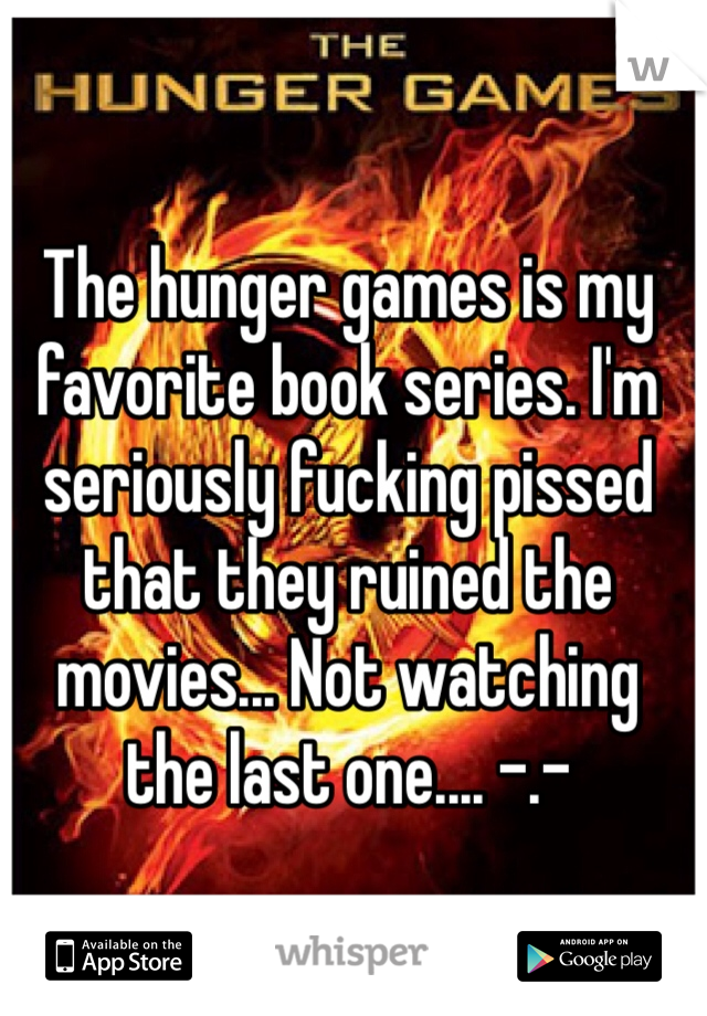 The hunger games is my favorite book series. I'm seriously fucking pissed that they ruined the movies... Not watching the last one.... -.-