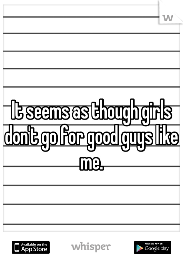 It seems as though girls don't go for good guys like me.