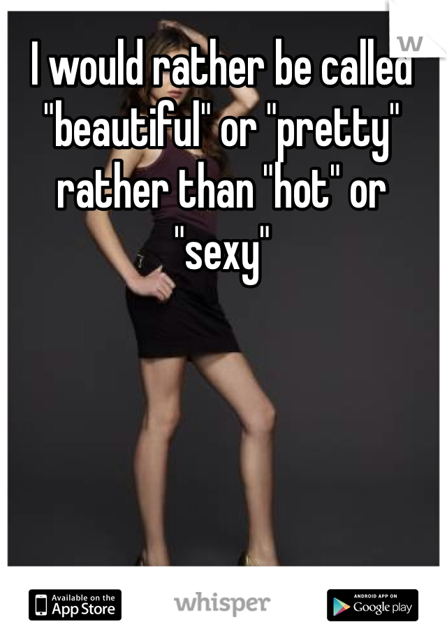 """I would rather be called """"beautiful"""" or """"pretty"""" rather than """"hot"""" or """"sexy"""""""