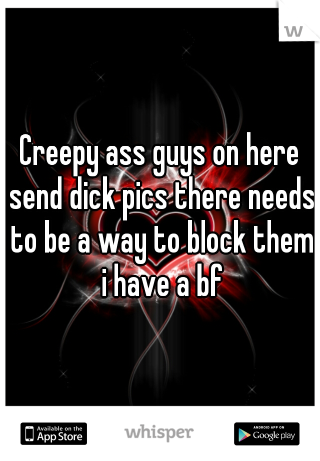 Creepy ass guys on here send dick pics there needs to be a way to block them i have a bf