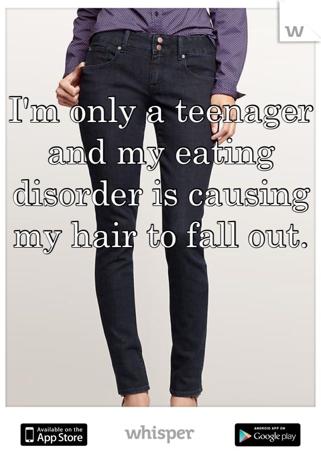 I'm only a teenager and my eating disorder is causing my hair to fall out.