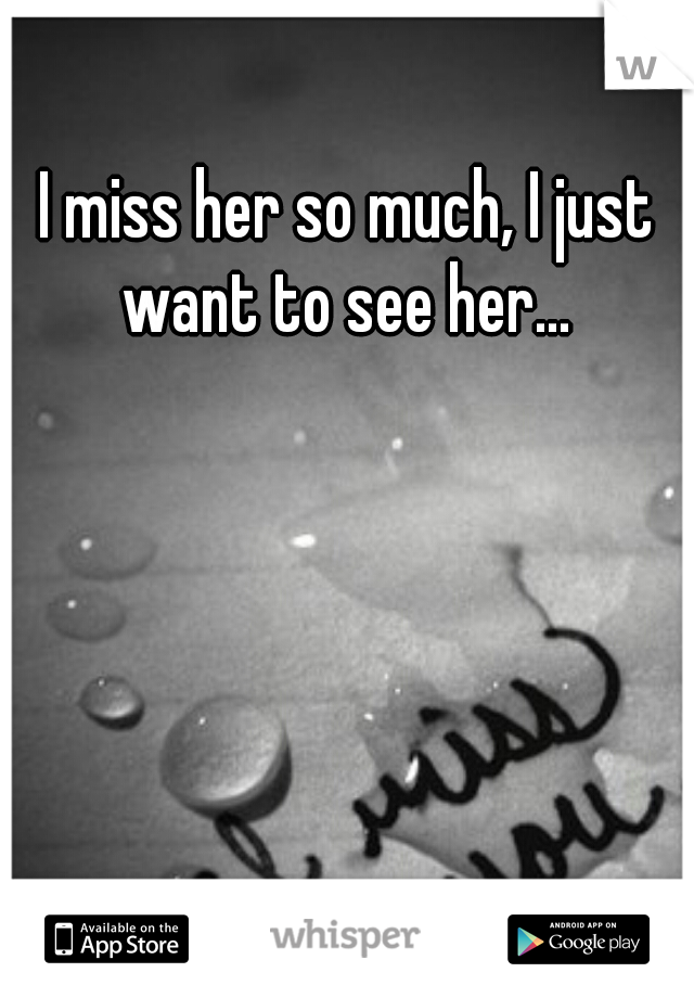 I miss her so much, I just want to see her...