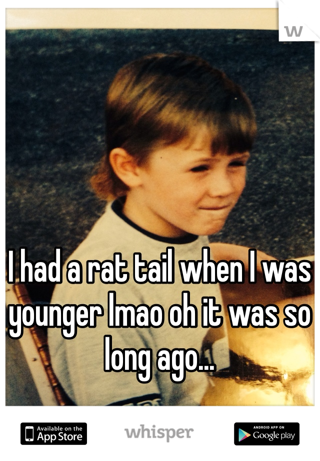 I had a rat tail when I was younger lmao oh it was so long ago...