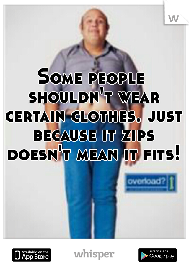Some people shouldn't wear certain clothes. just because it zips doesn't mean it fits!