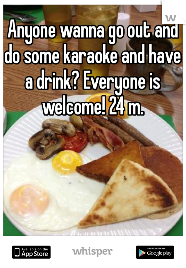 Anyone wanna go out and do some karaoke and have a drink? Everyone is welcome! 24 m.