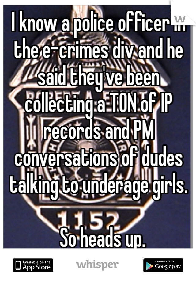 I know a police officer in the e-crimes div and he said they've been collecting a TON of IP records and PM conversations of dudes talking to underage girls.    So heads up.