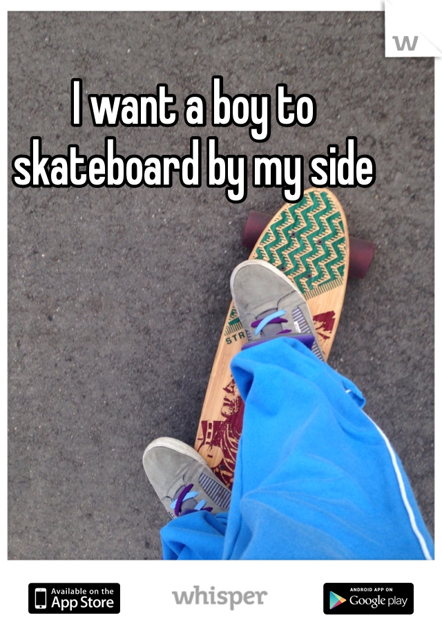I want a boy to skateboard by my side