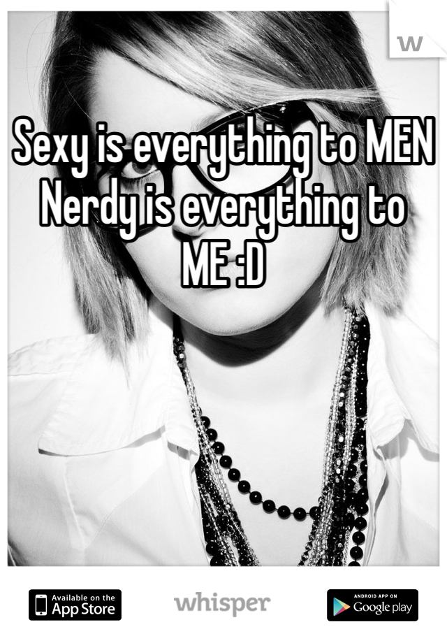 Sexy is everything to MEN  Nerdy is everything to ME :D