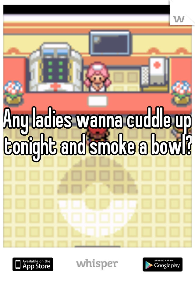 Any ladies wanna cuddle up tonight and smoke a bowl?