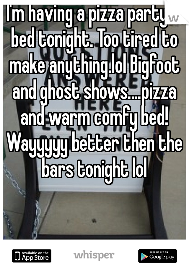 I'm having a pizza party in bed tonight. Too tired to make anything.lol Bigfoot and ghost shows....pizza and warm comfy bed! Wayyyyy better then the bars tonight lol