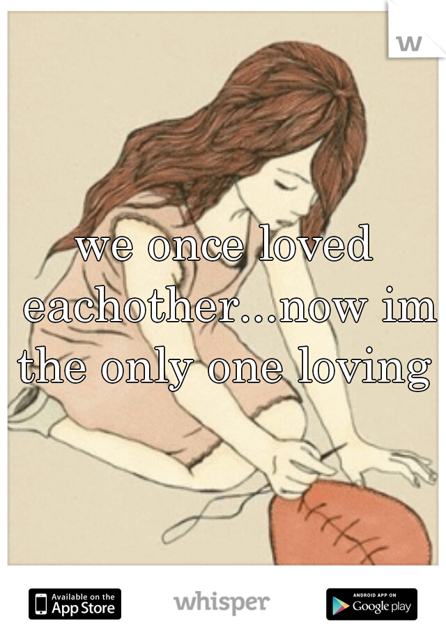 we once loved eachother...now im the only one loving