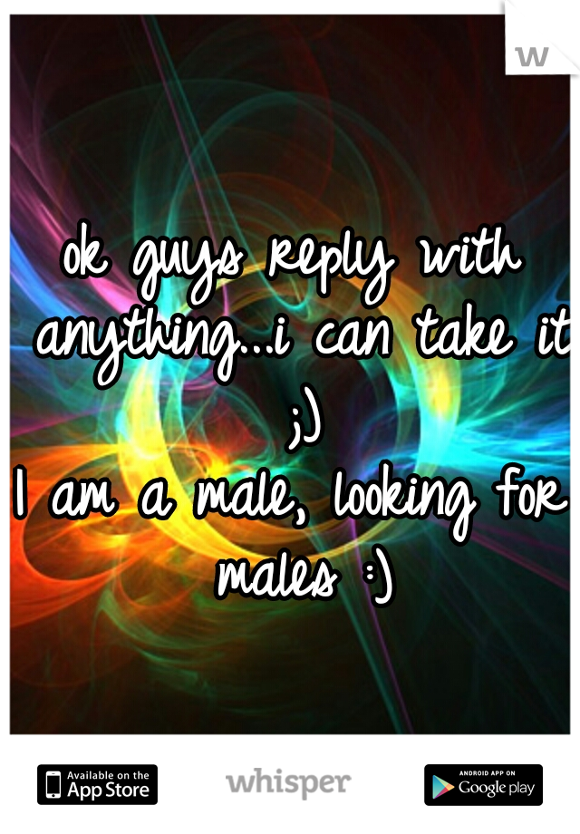 ok guys reply with anything...i can take it ;)  I am a male, looking for males :)