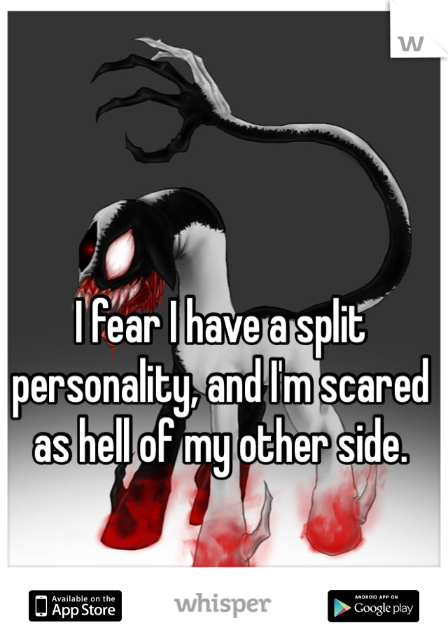 I fear I have a split personality, and I'm scared as hell of my other side.