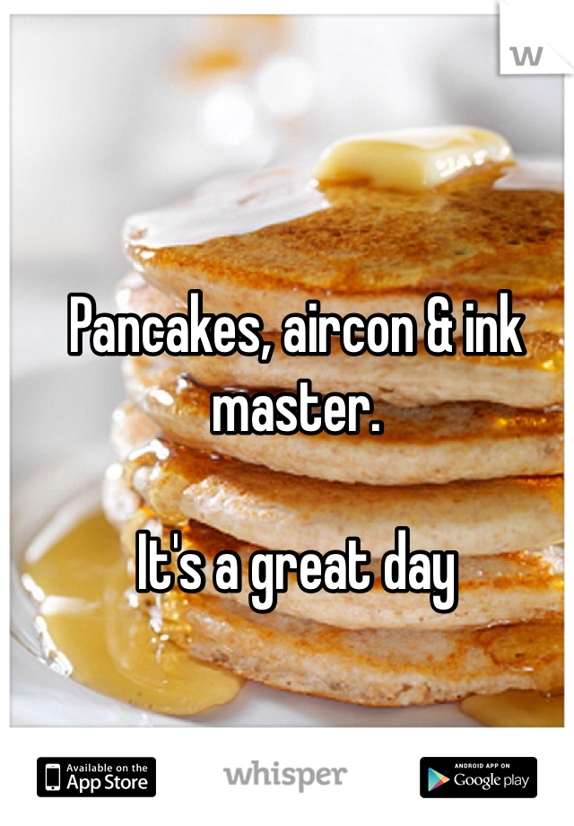 Pancakes, aircon & ink master.   It's a great day