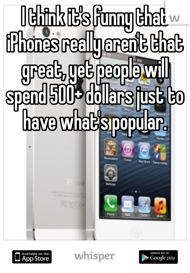 I think it's funny that iPhones really aren't that great, yet people will spend 500+ dollars just to have what's popular.