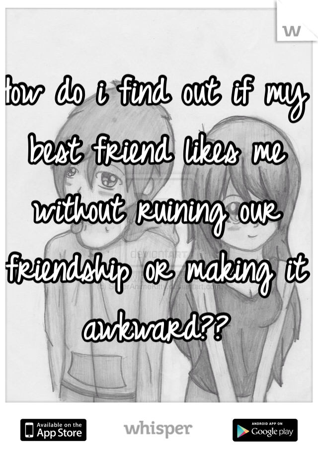 How do i find out if my best friend likes me without ruining our friendship or making it awkward??
