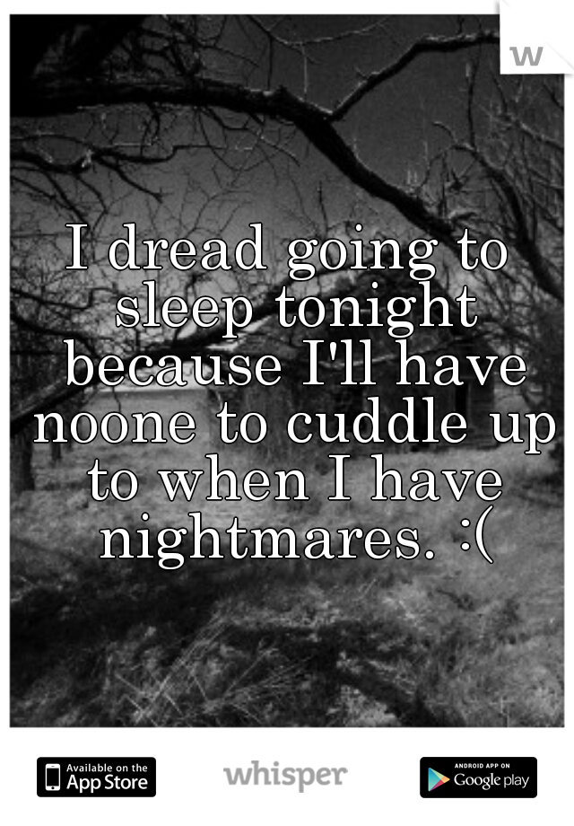 I dread going to sleep tonight because I'll have noone to cuddle up to when I have nightmares. :(