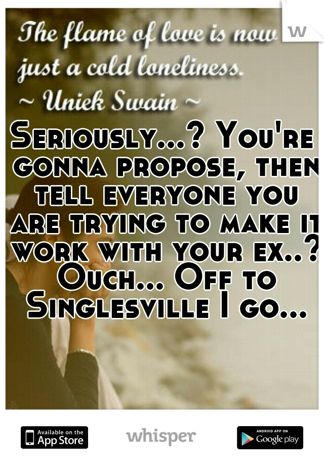 Seriously...? You're gonna propose, then tell everyone you are trying to make it work with your ex..? Ouch... Off to Singlesville I go...