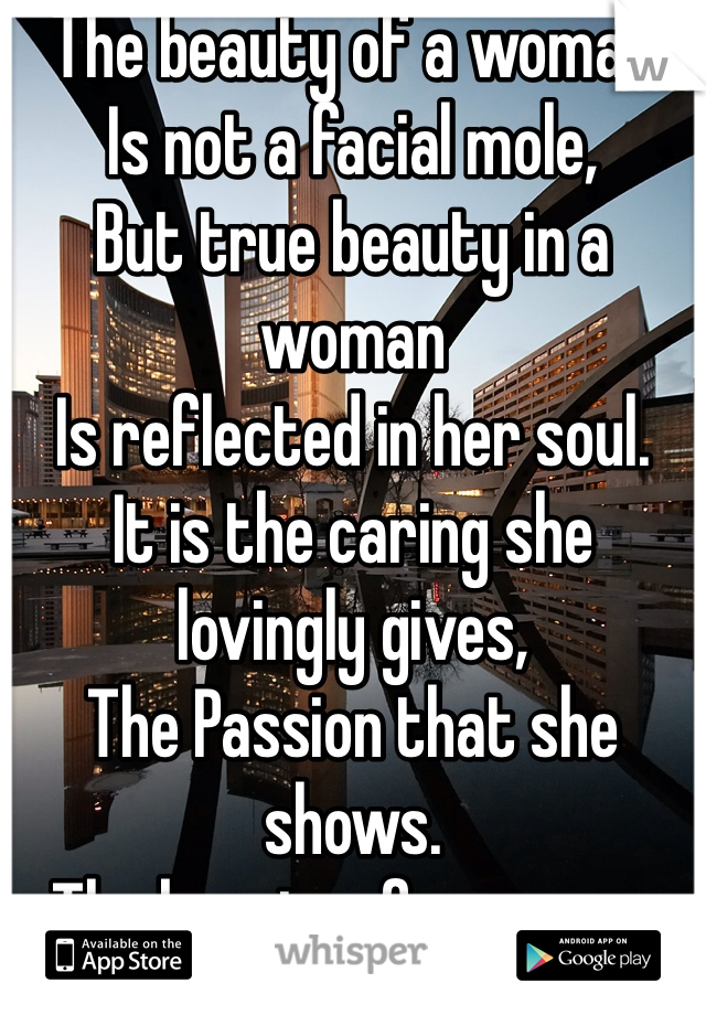 The beauty of a woman Is not a facial mole, But true beauty in a woman Is reflected in her soul. It is the caring she lovingly gives, The Passion that she shows. The beauty of a woman with passing years -- only grows and grows.