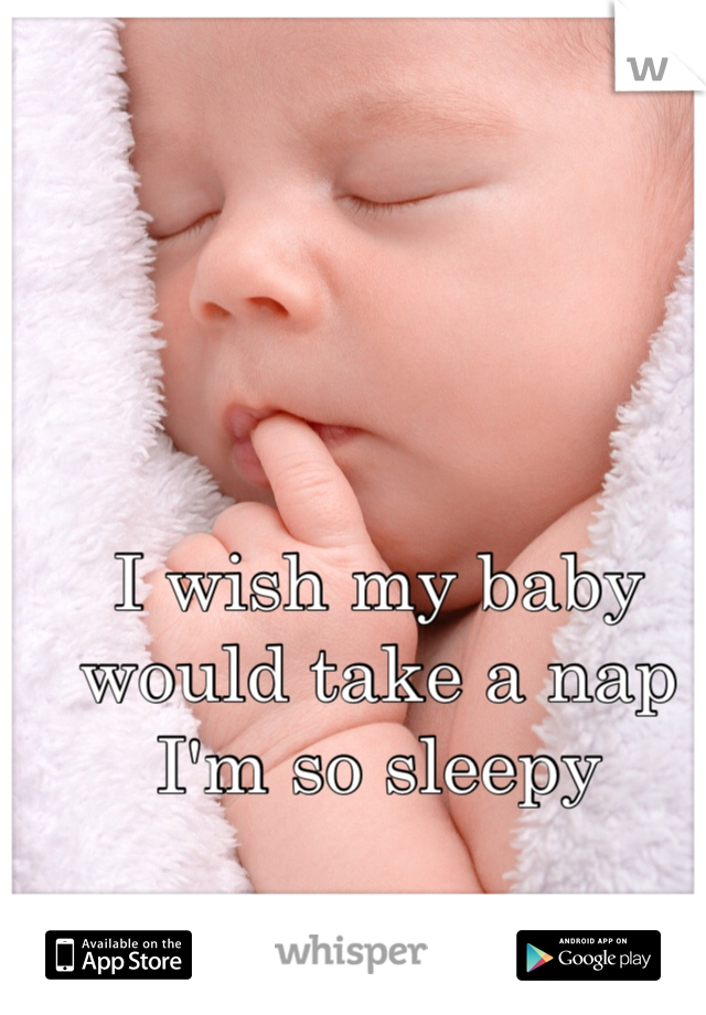 I wish my baby would take a nap I'm so sleepy