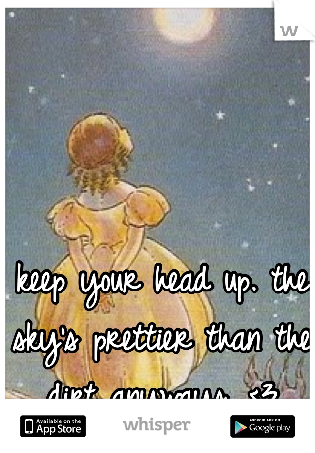 keep your head up. the sky's prettier than the dirt anyways. <3