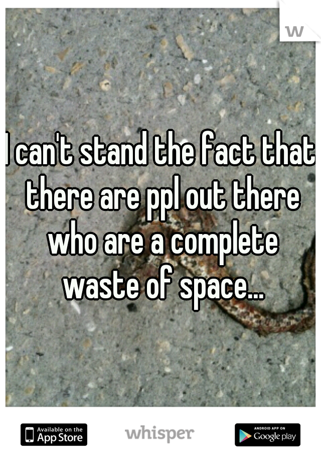 I can't stand the fact that there are ppl out there who are a complete waste of space...