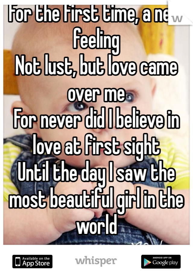 For the first time, a new feeling Not lust, but love came over me For never did I believe in love at first sight Until the day I saw the most beautiful girl in the world