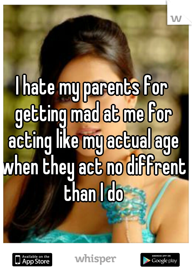 I hate my parents for getting mad at me for acting like my actual age when they act no diffrent than I do