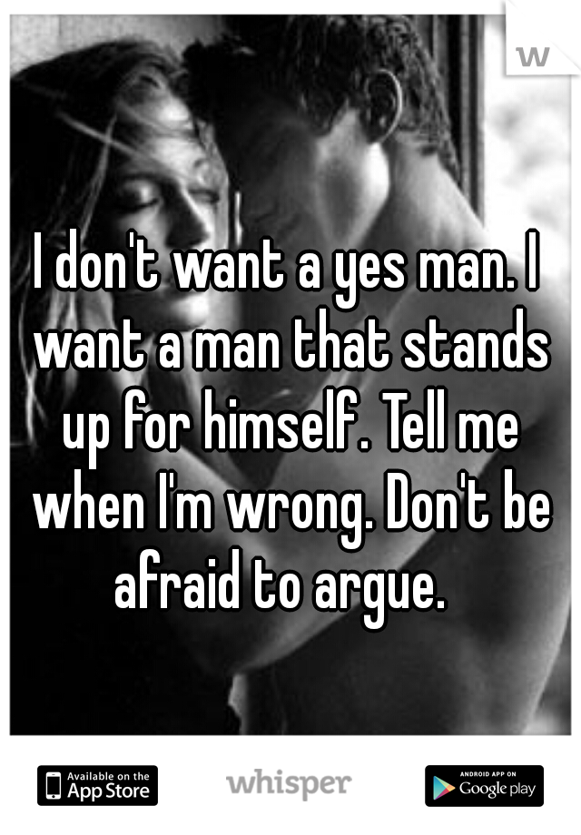 I don't want a yes man. I want a man that stands up for himself. Tell me when I'm wrong. Don't be afraid to argue.