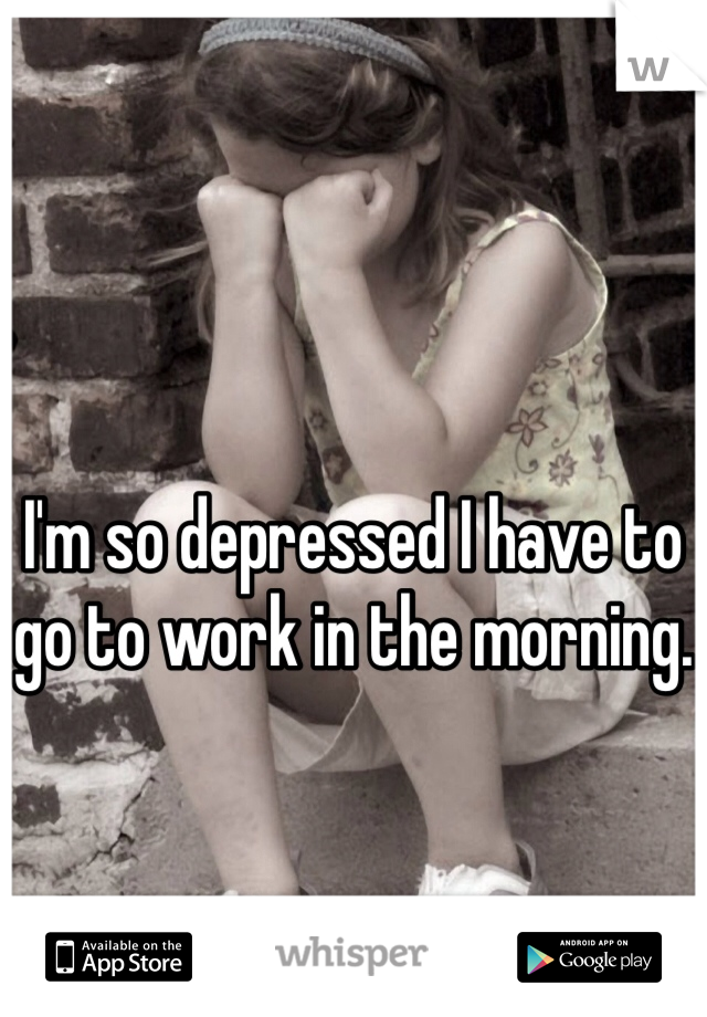 I'm so depressed I have to go to work in the morning.