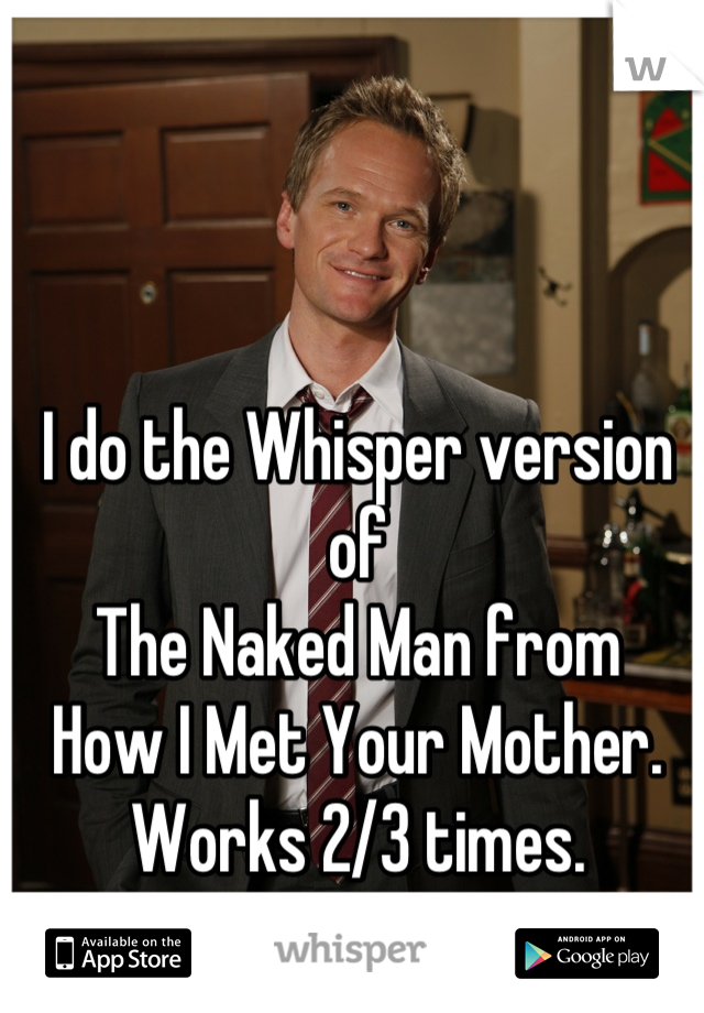 I do the Whisper version of  The Naked Man from  How I Met Your Mother. Works 2/3 times.
