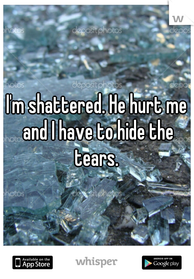 I'm shattered. He hurt me and I have to hide the tears.