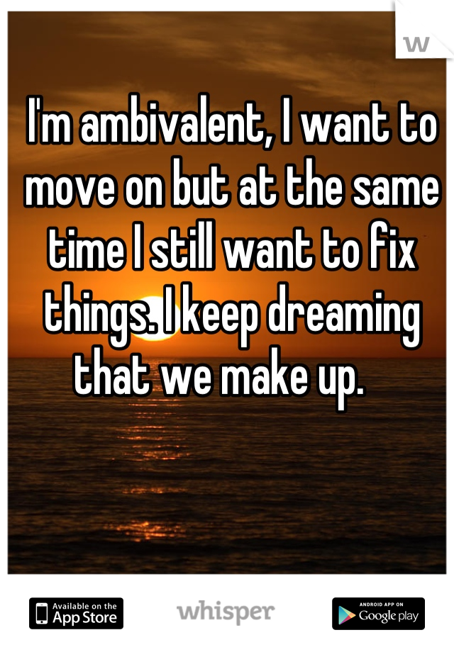 I'm ambivalent, I want to move on but at the same time I still want to fix things. I keep dreaming that we make up.