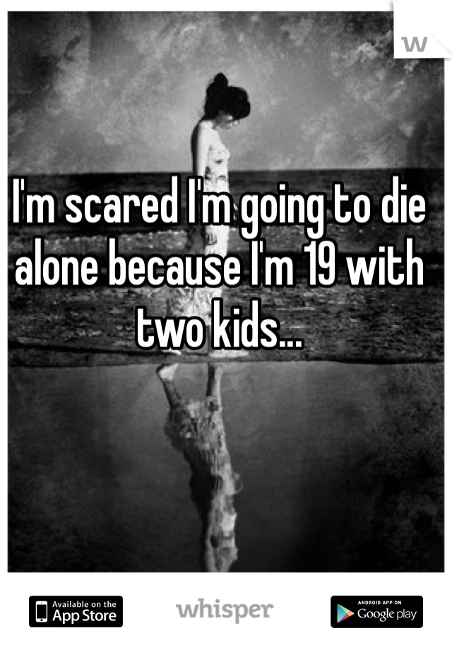 I'm scared I'm going to die alone because I'm 19 with two kids...