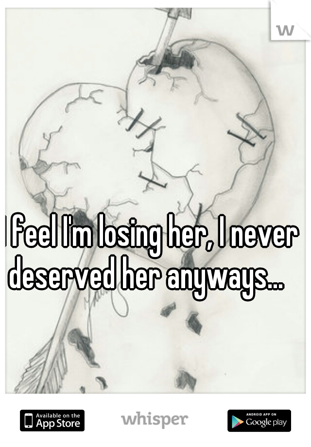 I feel I'm losing her, I never deserved her anyways...