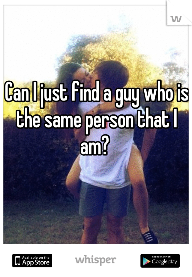 Can I just find a guy who is the same person that I am?