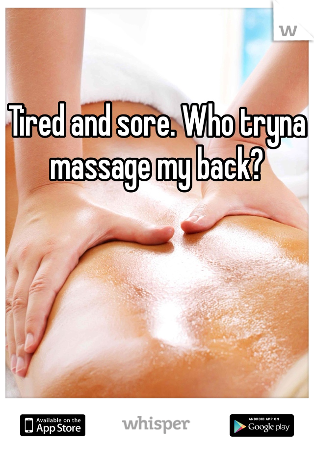 Tired and sore. Who tryna massage my back?