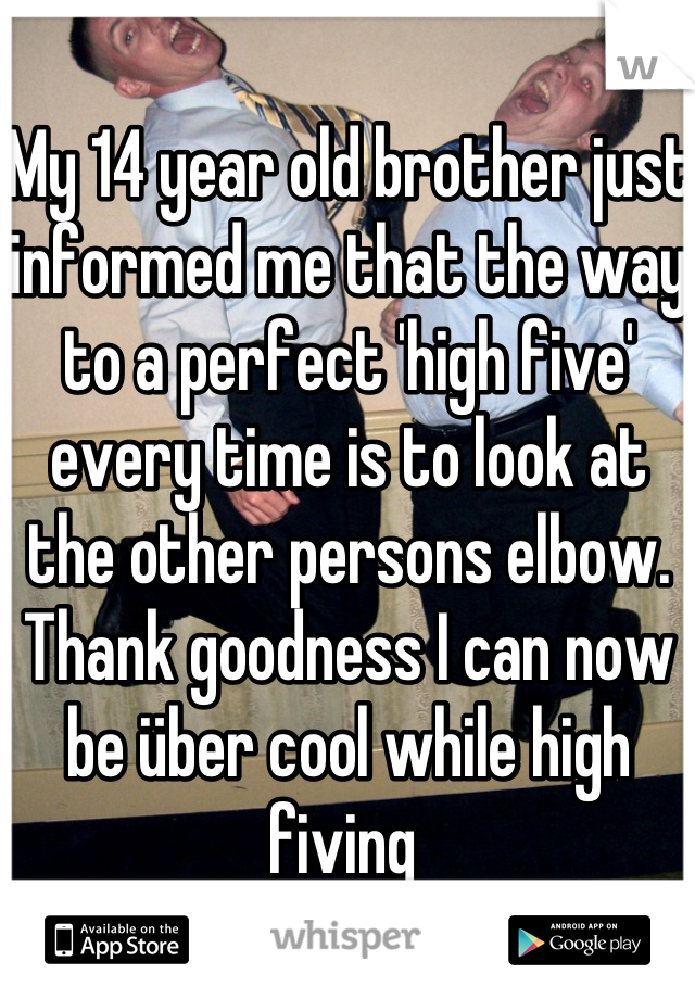 My 14 year old brother just informed me that the way to a perfect 'high five' every time is to look at the other persons elbow. Thank goodness I can now be über cool while high fiving