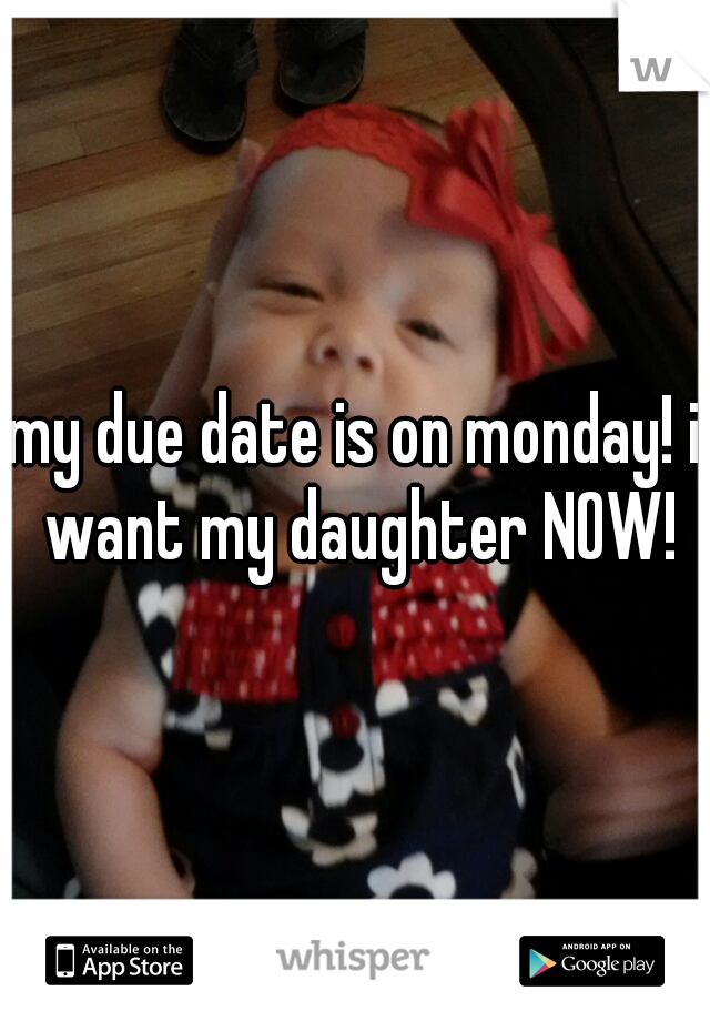 my due date is on monday! i want my daughter NOW!