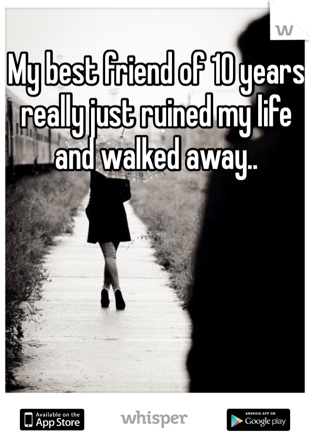 My best friend of 10 years really just ruined my life and walked away..