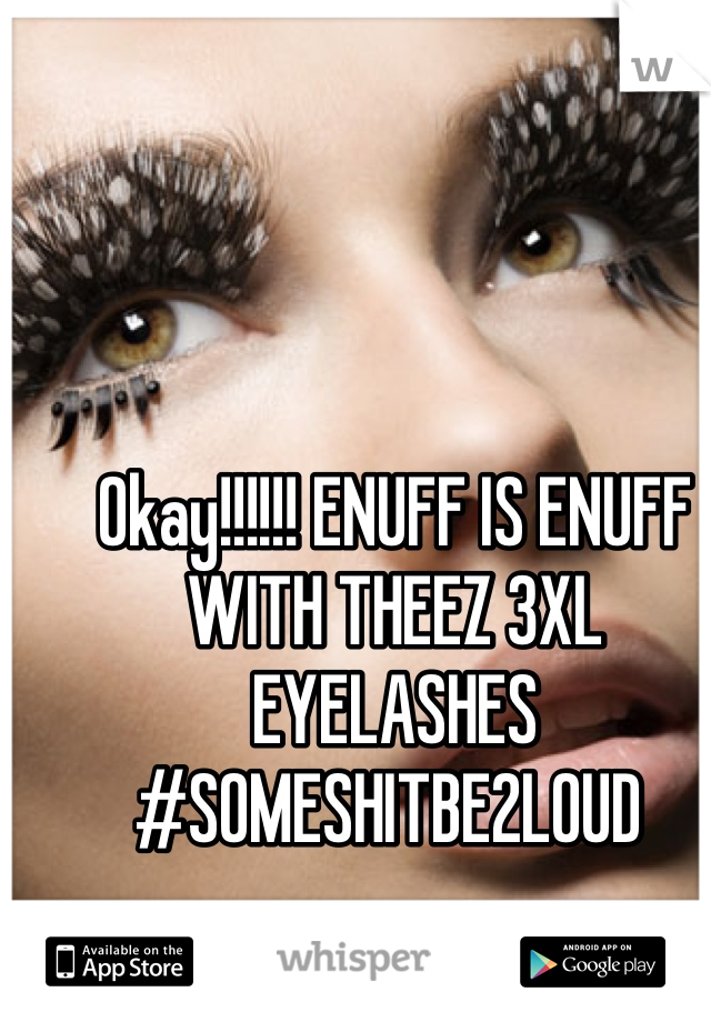 Okay!!!!!! ENUFF IS ENUFF WITH THEEZ 3XL EYELASHES   #SOMESHITBE2LOUD