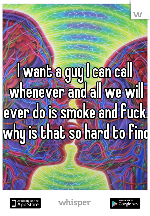 I want a guy I can call whenever and all we will ever do is smoke and fuck. why is that so hard to find?