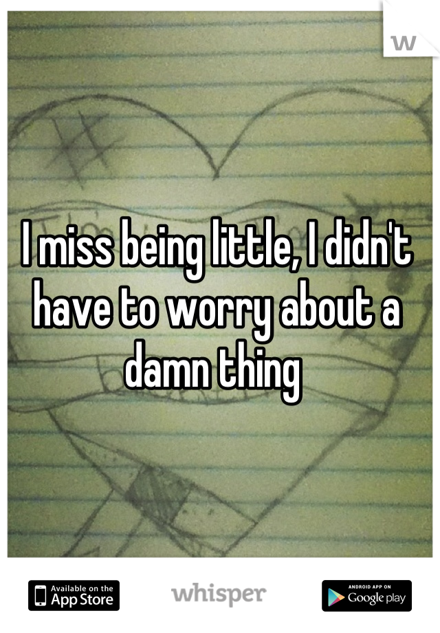 I miss being little, I didn't have to worry about a damn thing