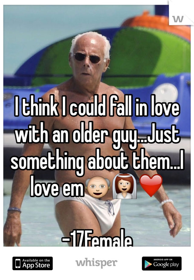 I think I could fall in love with an older guy...Just something about them...I love em👴👰❤️  -17Female