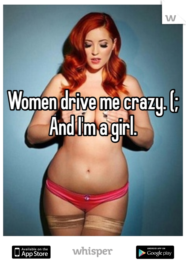Women drive me crazy. (; And I'm a girl.